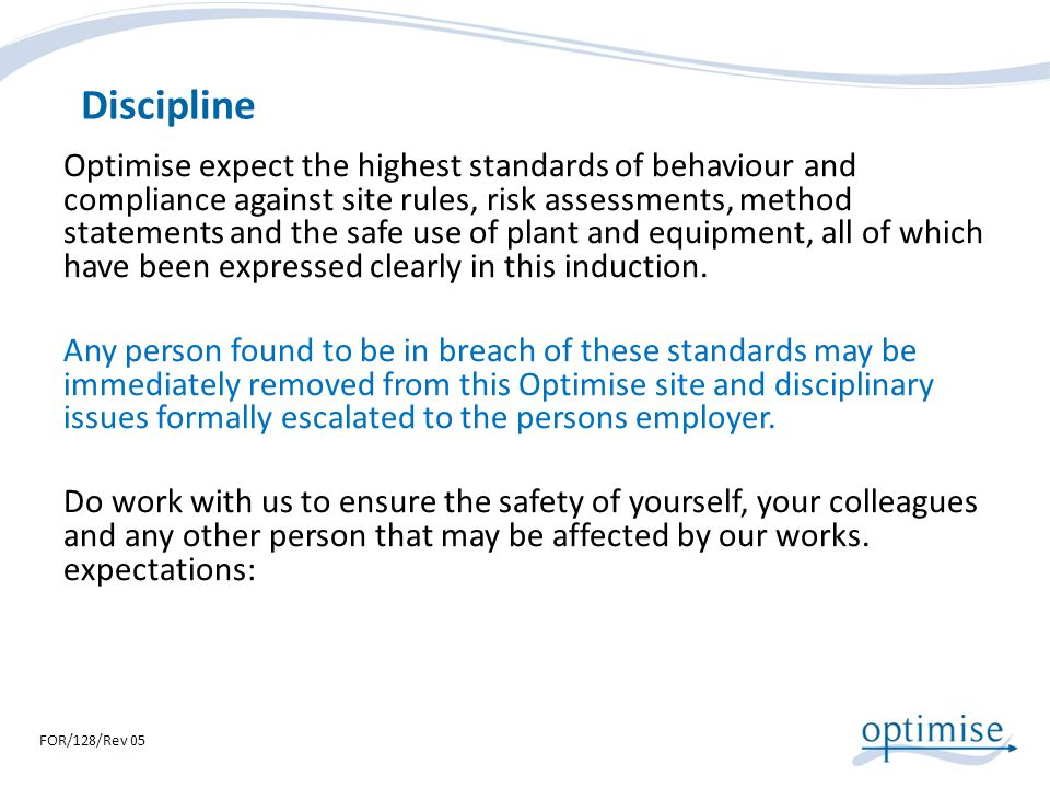 Discipline Optimise expect the highest standards of behaviour and compliance against site rules, risk assessments, method statements and the safe use
