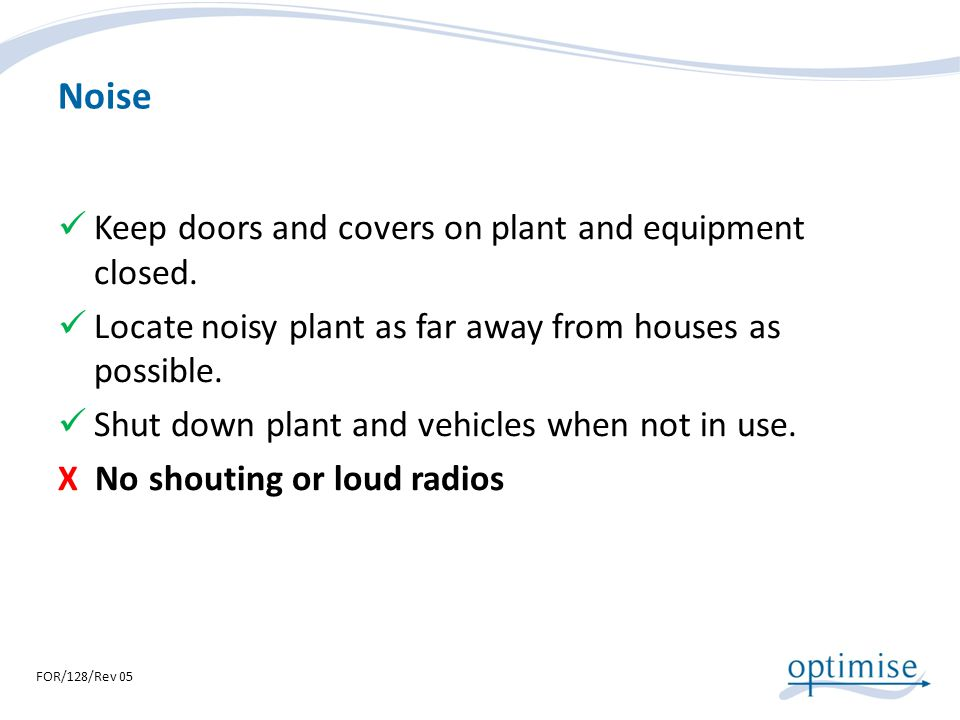 Noise Keep doors and covers on plant and equipment closed. Locate noisy plant as far away from houses as possible. Shut down plant and vehicles when n