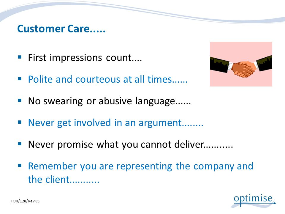 Customer Care..... First impressions count.... Polite and courteous at all times...... No swearing or abusive language...... Never get involved in an