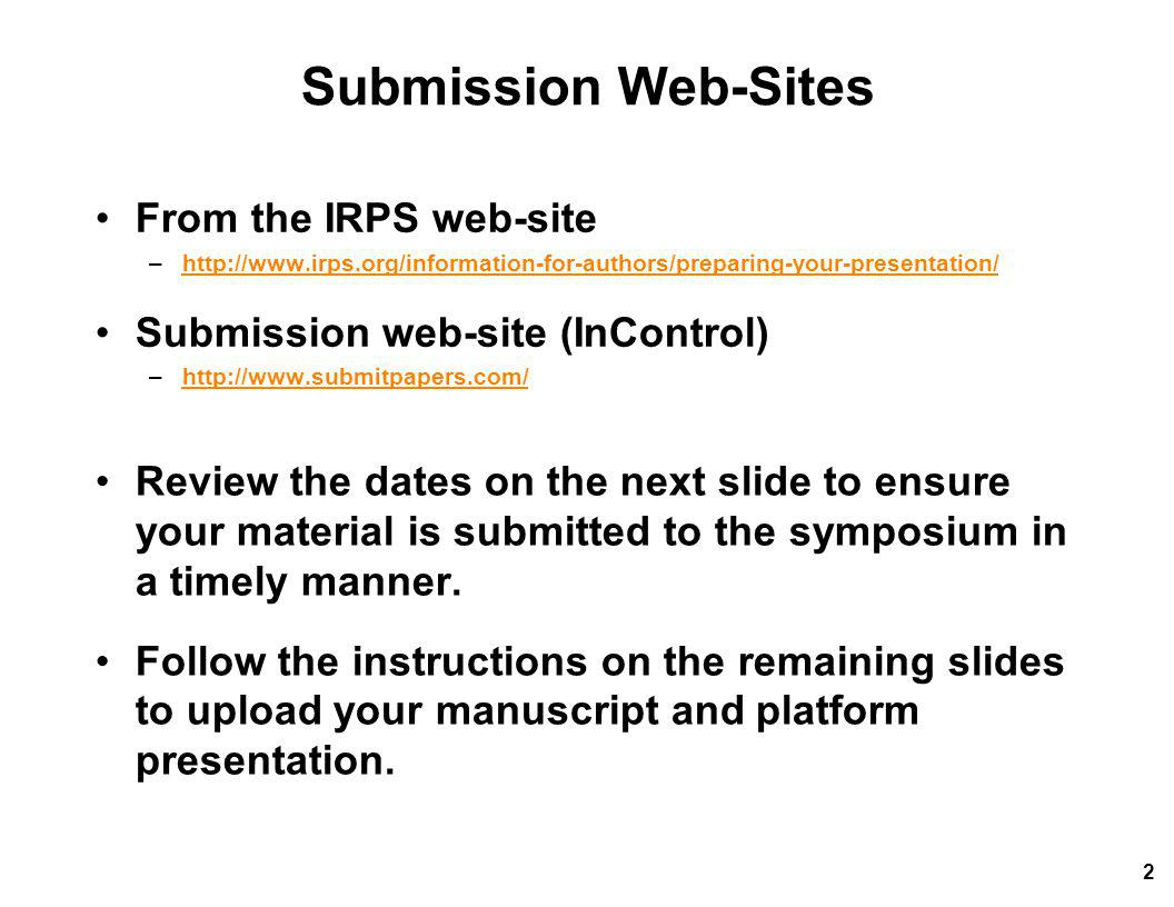 Submission Web-Sites From the IRPS web-site –http://www.irps.org/information-for-authors/preparing-your-presentation/http://www.irps.org/information-for-authors/preparing-your-presentation/ Submission web-site (InControl) –http://www.submitpapers.com/http://www.submitpapers.com/ Review the dates on the next slide to ensure your material is submitted to the symposium in a timely manner.
