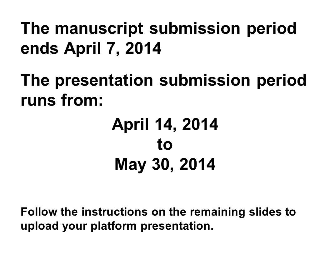 The manuscript submission period ends April 7, 2014 The presentation submission period runs from: Follow the instructions on the remaining slides to u