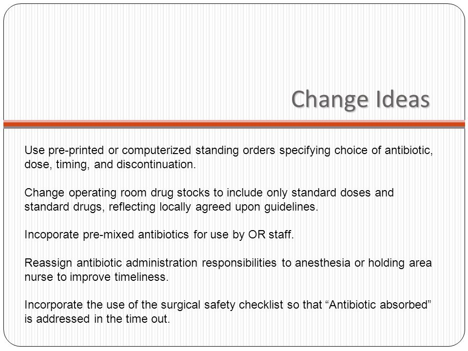 Change Ideas Use pre-printed or computerized standing orders specifying choice of antibiotic, dose, timing, and discontinuation.