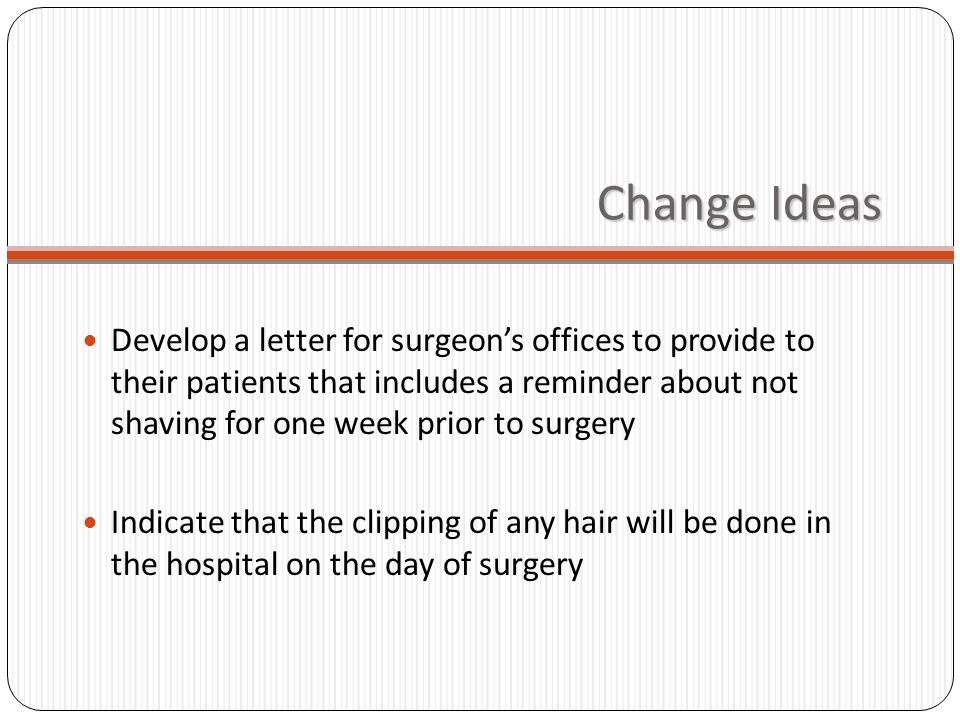 Change Ideas Develop a letter for surgeons offices to provide to their patients that includes a reminder about not shaving for one week prior to surgery Indicate that the clipping of any hair will be done in the hospital on the day of surgery
