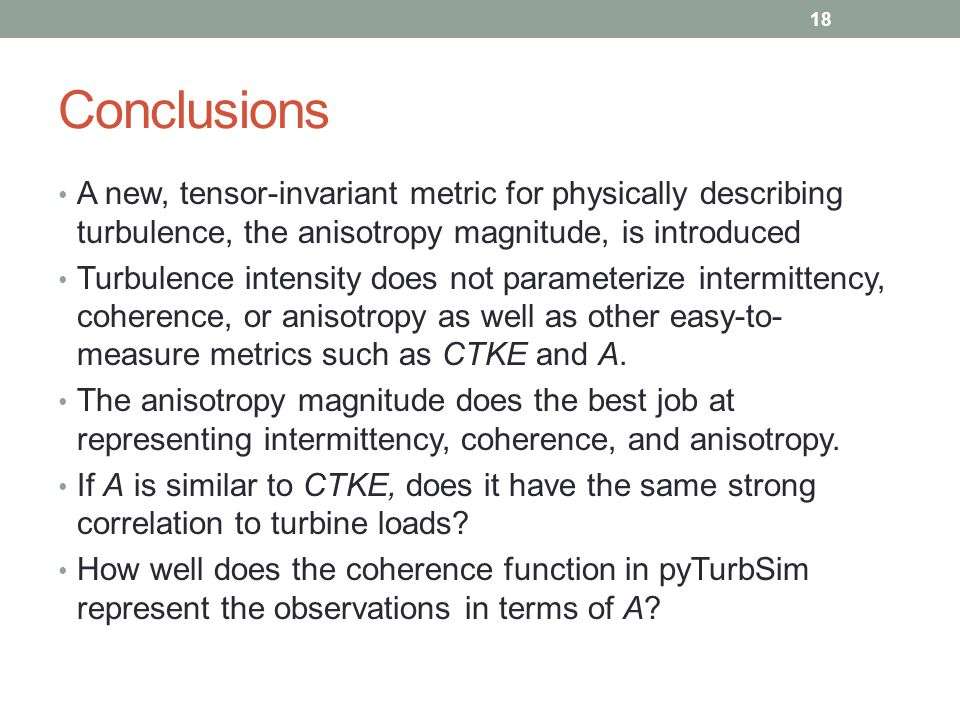 Conclusions A new, tensor-invariant metric for physically describing turbulence, the anisotropy magnitude, is introduced Turbulence intensity does not parameterize intermittency, coherence, or anisotropy as well as other easy-to- measure metrics such as CTKE and A.