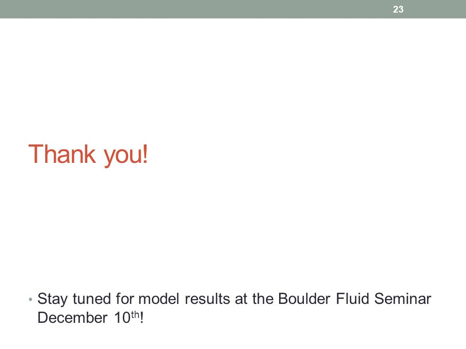 Thank you! Stay tuned for model results at the Boulder Fluid Seminar December 10 th ! 23