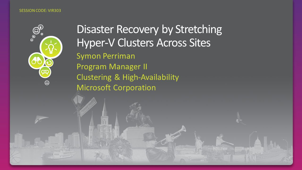 Symon Perriman Program Manager II Clustering & High-Availability Microsoft Corporation SESSION CODE: VIR303