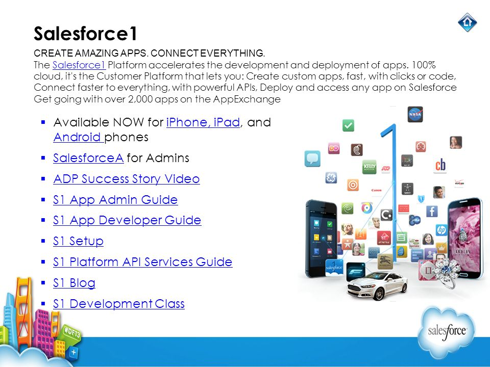 Salesforce1 Available NOW for iPhone, iPad, and Android phonesiPhone, iPad Android SalesforceA for Admins SalesforceA ADP Success Story Video S1 App Admin Guide S1 App Developer Guide S1 Setup S1 Platform API Services Guide S1 Blog S1 Development Class CREATE AMAZING APPS.