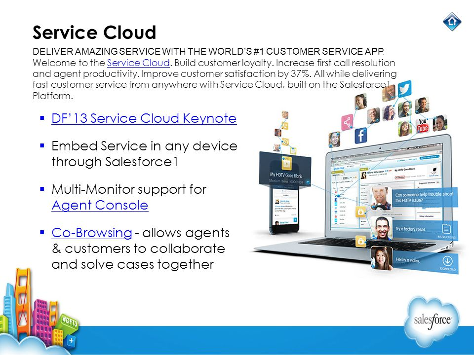 Service Cloud DF13 Service Cloud Keynote Embed Service in any device through Salesforce1 Multi-Monitor support for Agent Console Agent Console Co-Brow