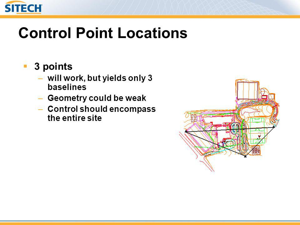 Control Point Locations 3 points –will work, but yields only 3 baselines –Geometry could be weak –Control should encompass the entire site