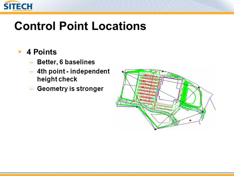 Control Point Locations 4 Points –Better, 6 baselines –4th point - independent height check –Geometry is stronger