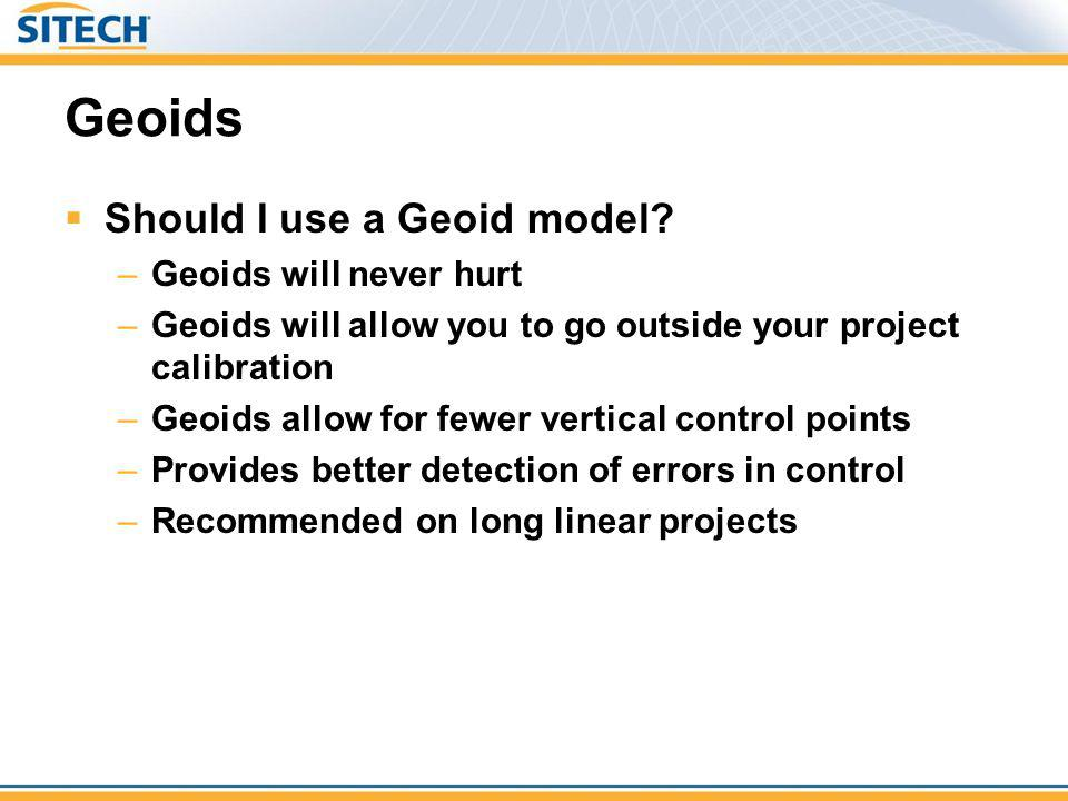 Geoids Should I use a Geoid model? –Geoids will never hurt –Geoids will allow you to go outside your project calibration –Geoids allow for fewer verti