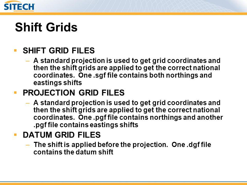 Shift Grids SHIFT GRID FILES –A standard projection is used to get grid coordinates and then the shift grids are applied to get the correct national c