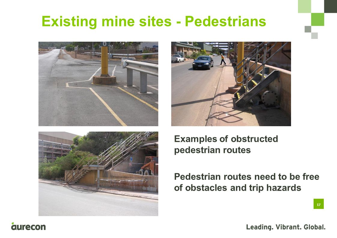 17 Existing mine sites - Pedestrians Examples of obstructed pedestrian routes Pedestrian routes need to be free of obstacles and trip hazards