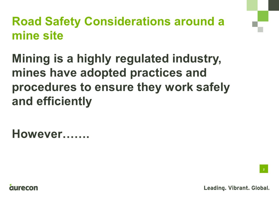 2 Road Safety Considerations around a mine site Mining is a highly regulated industry, mines have adopted practices and procedures to ensure they work