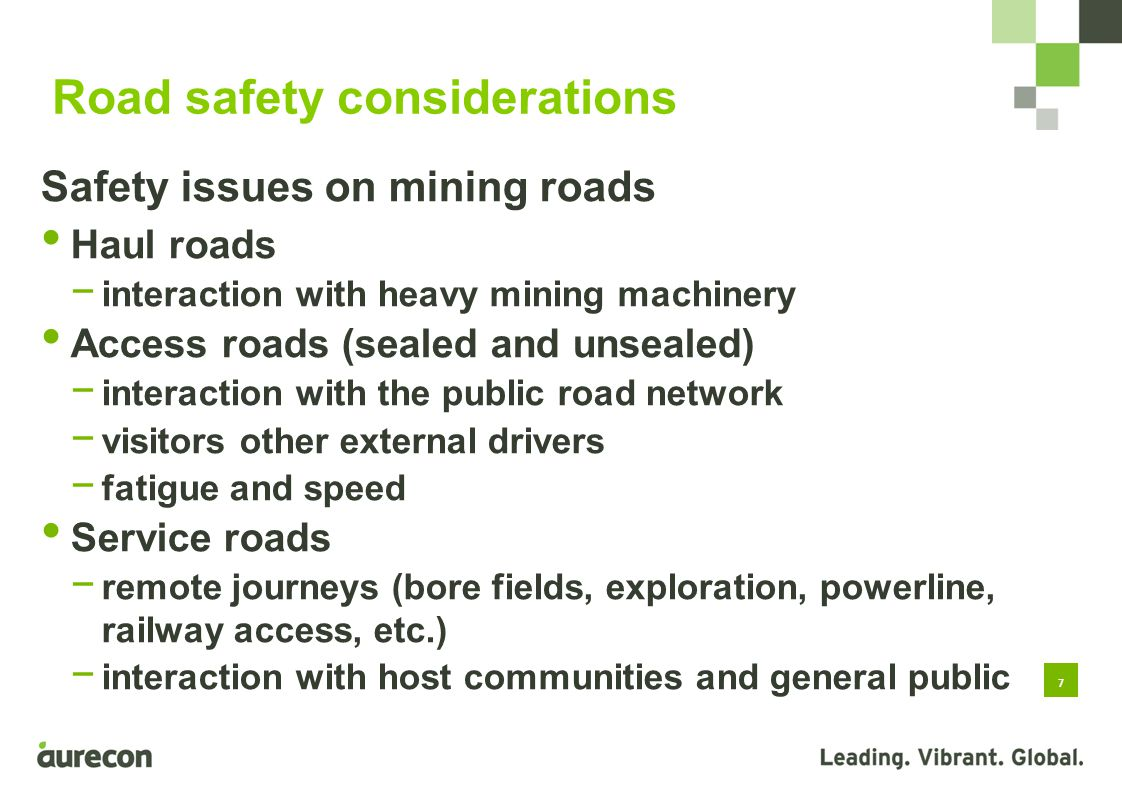 7 Safety issues on mining roads Haul roads interaction with heavy mining machinery Access roads (sealed and unsealed) interaction with the public road network visitors other external drivers fatigue and speed Service roads remote journeys (bore fields, exploration, powerline, railway access, etc.) interaction with host communities and general public Road safety considerations