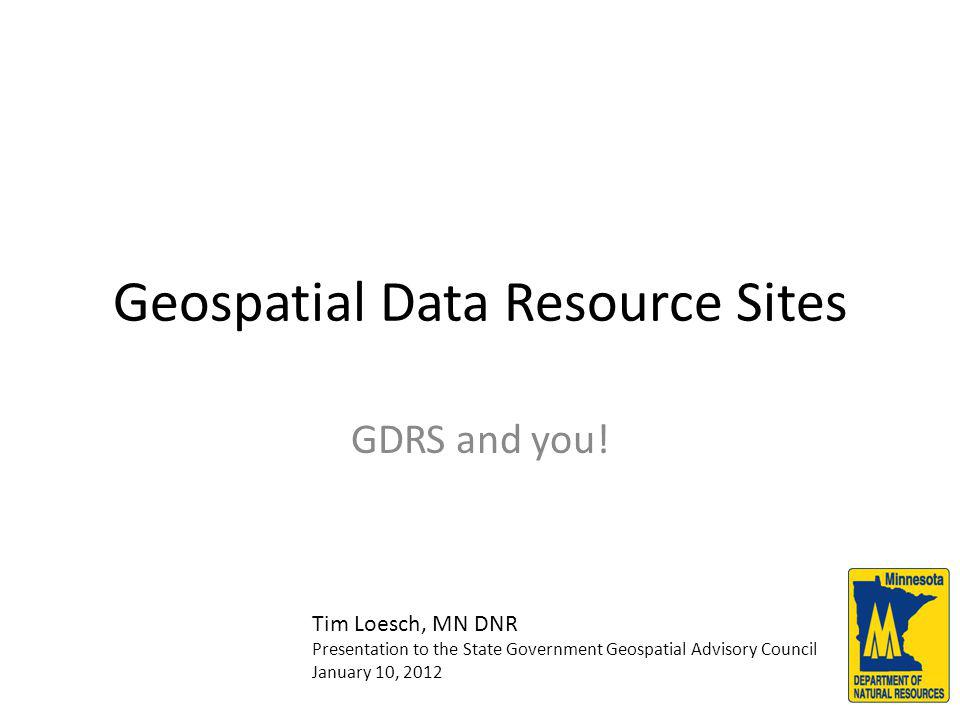Geospatial Data Resource Sites GDRS and you! Tim Loesch, MN DNR Presentation to the State Government Geospatial Advisory Council January 10, 2012