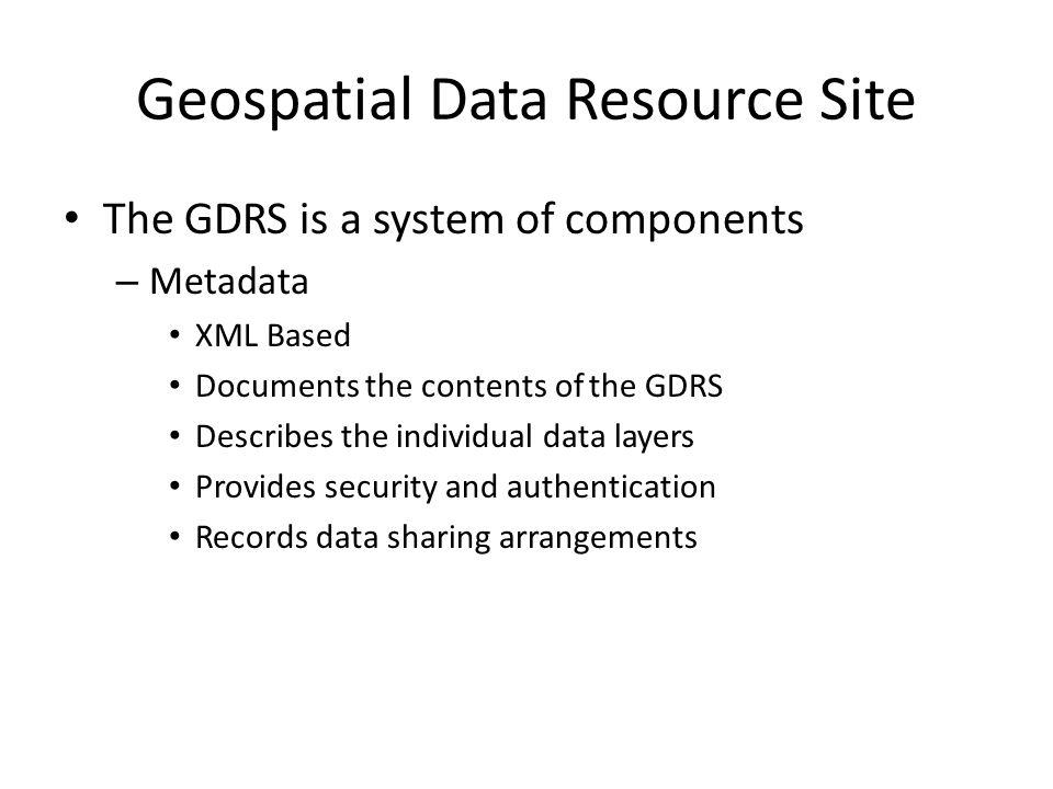 Geospatial Data Resource Site The GDRS is a system of components – Metadata XML Based Documents the contents of the GDRS Describes the individual data