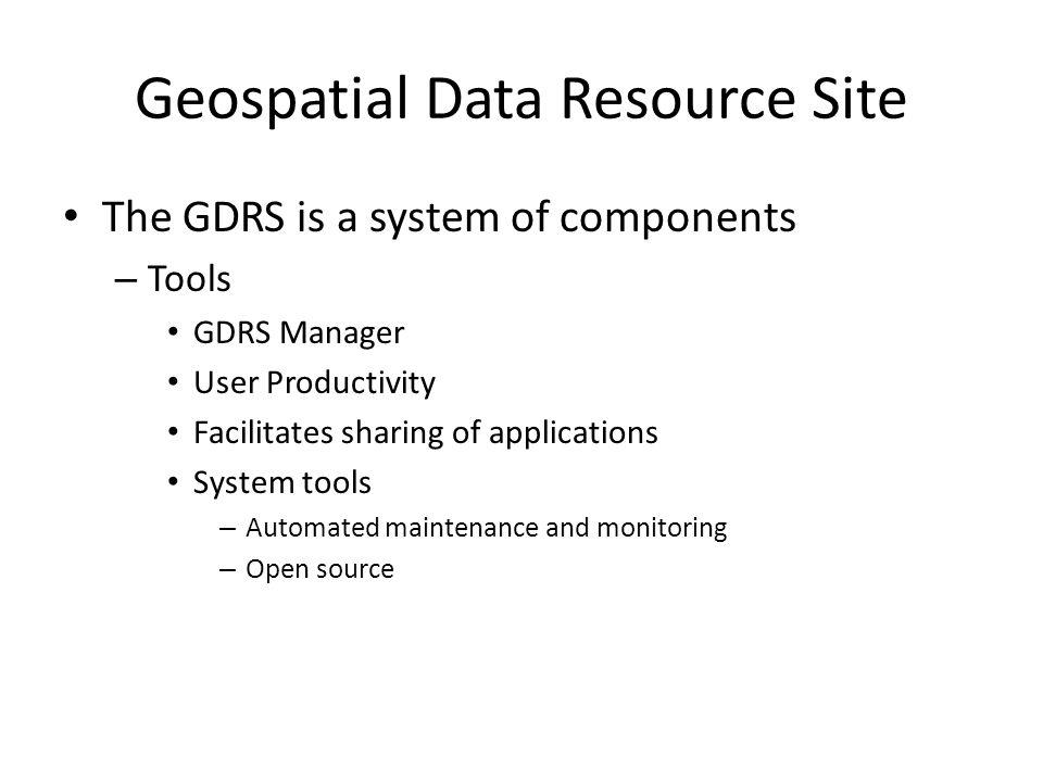 Geospatial Data Resource Site The GDRS is a system of components – Tools GDRS Manager User Productivity Facilitates sharing of applications System tools – Automated maintenance and monitoring – Open source