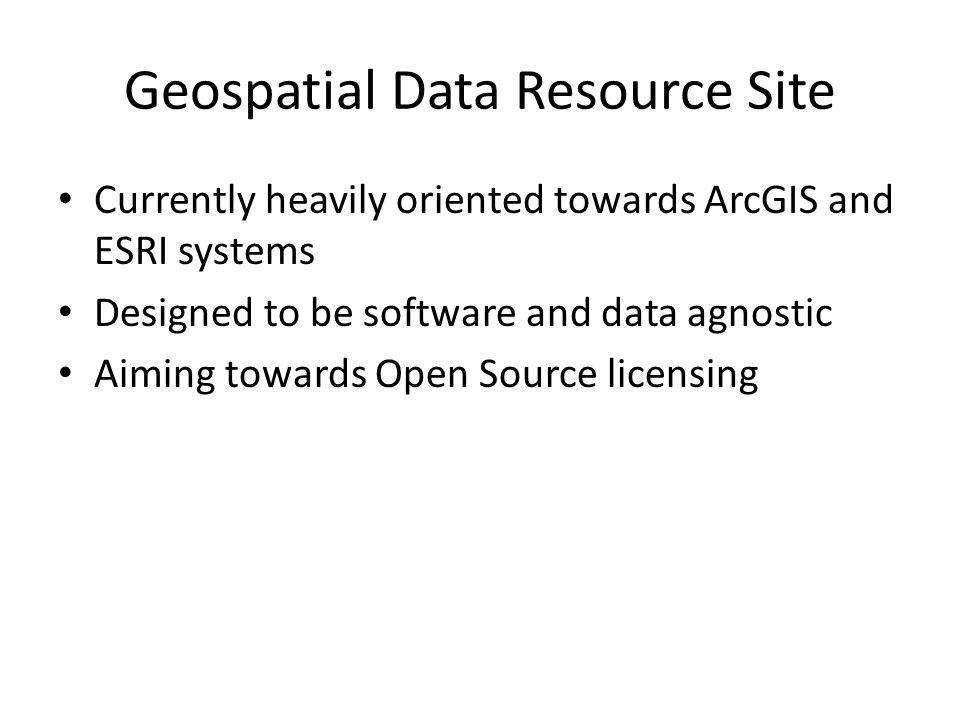 Geospatial Data Resource Site Currently heavily oriented towards ArcGIS and ESRI systems Designed to be software and data agnostic Aiming towards Open Source licensing