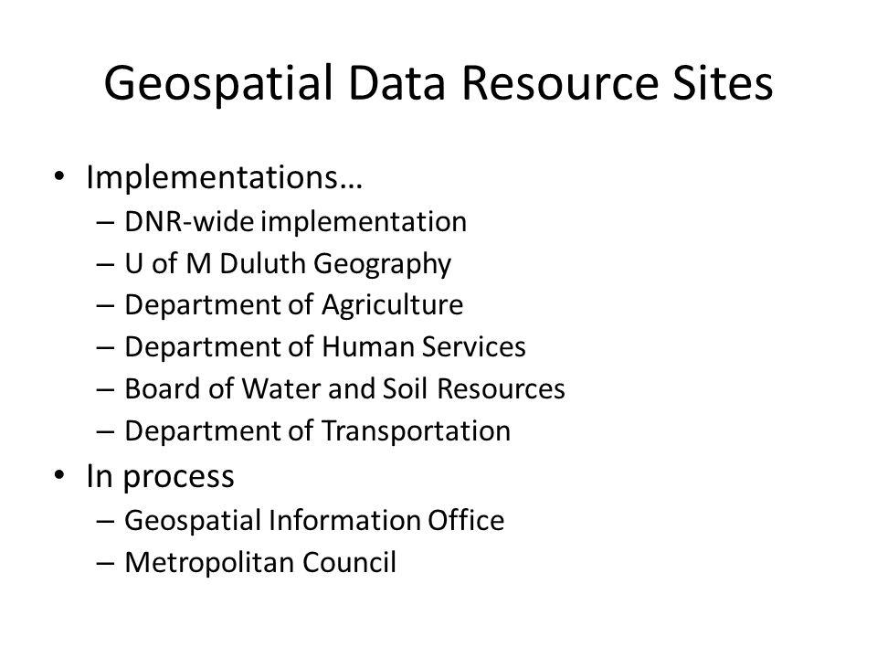 Geospatial Data Resource Sites Implementations… – DNR-wide implementation – U of M Duluth Geography – Department of Agriculture – Department of Human Services – Board of Water and Soil Resources – Department of Transportation In process – Geospatial Information Office – Metropolitan Council