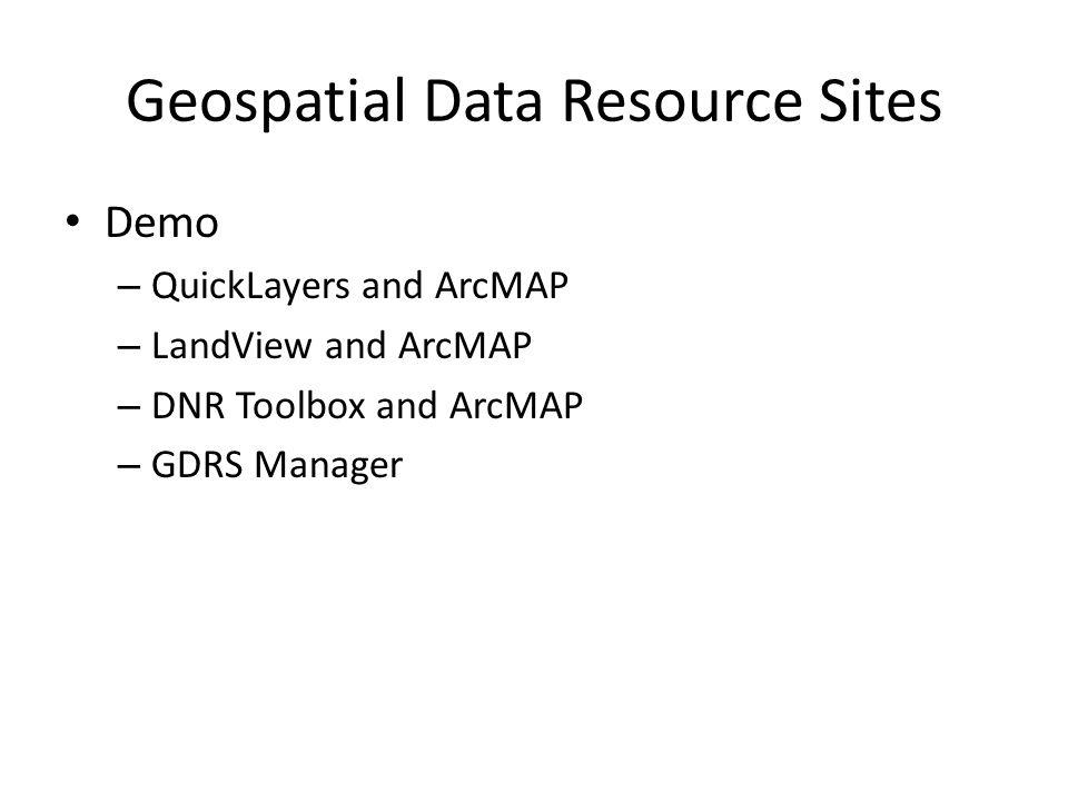 Geospatial Data Resource Sites Demo – QuickLayers and ArcMAP – LandView and ArcMAP – DNR Toolbox and ArcMAP – GDRS Manager