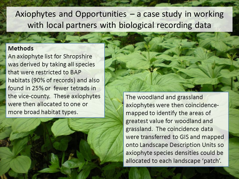 Axiophytes and Opportunities – a case study in working with local partners with biological recording data Methods An axiophyte list for Shropshire was derived by taking all species that were restricted to BAP habitats (90% of records) and also found in 25% or fewer tetrads in the vice-county.
