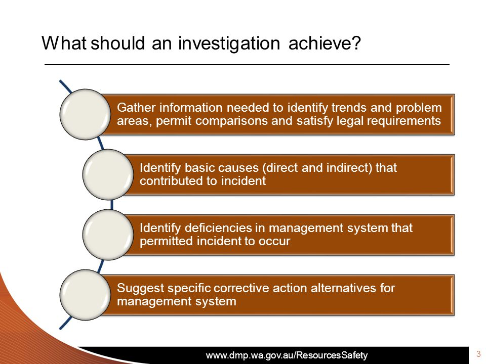 www.dmp.wa.gov.au/ResourcesSafety What should an investigation achieve? Gather information needed to identify trends and problem areas, permit compari