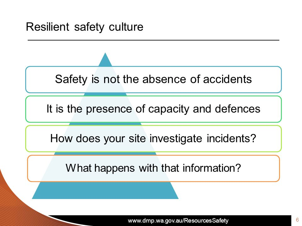 www.dmp.wa.gov.au/ResourcesSafety Resilient safety culture Safety is not the absence of accidents It is the presence of capacity and defencesHow does