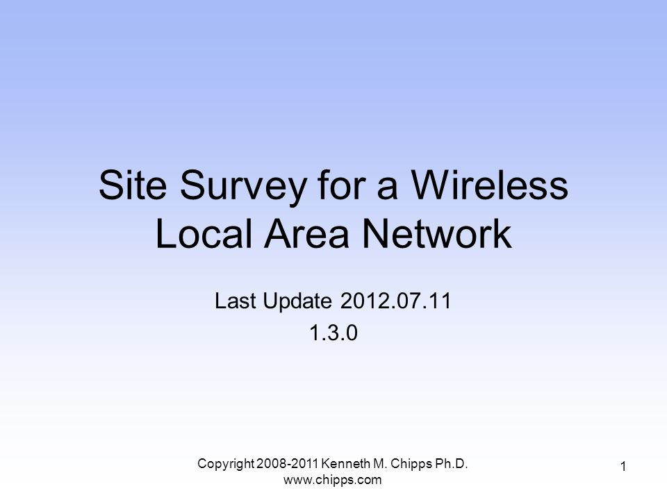 Site Survey for a Wireless Local Area Network Last Update 2012.07.11 1.3.0 1 Copyright 2008-2011 Kenneth M.