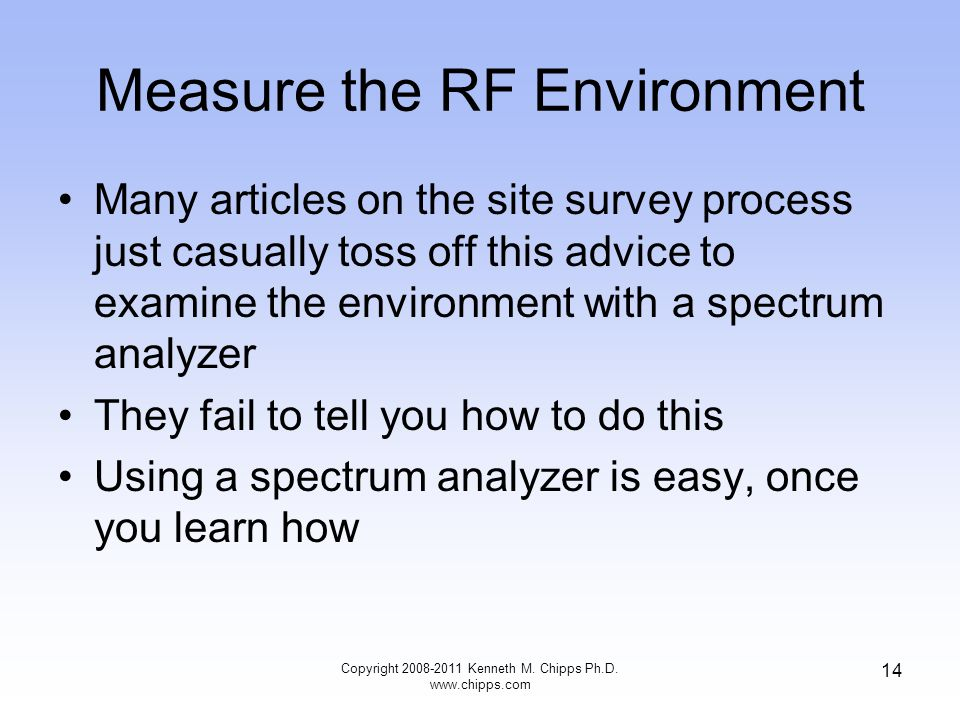 Measure the RF Environment Many articles on the site survey process just casually toss off this advice to examine the environment with a spectrum analyzer They fail to tell you how to do this Using a spectrum analyzer is easy, once you learn how Copyright 2008-2011 Kenneth M.