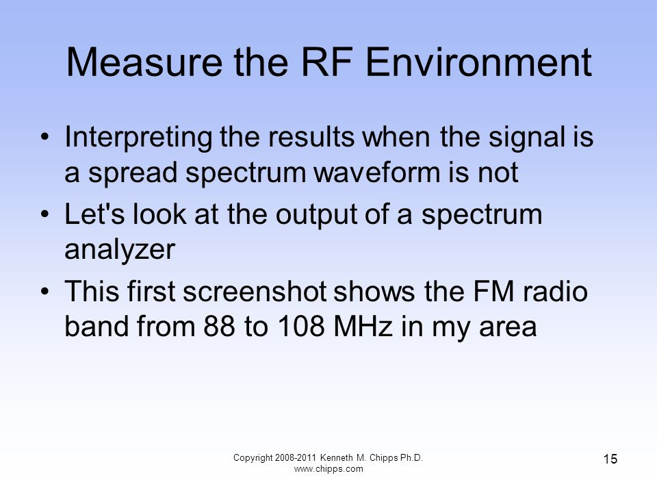 Measure the RF Environment Interpreting the results when the signal is a spread spectrum waveform is not Let s look at the output of a spectrum analyzer This first screenshot shows the FM radio band from 88 to 108 MHz in my area Copyright 2008-2011 Kenneth M.