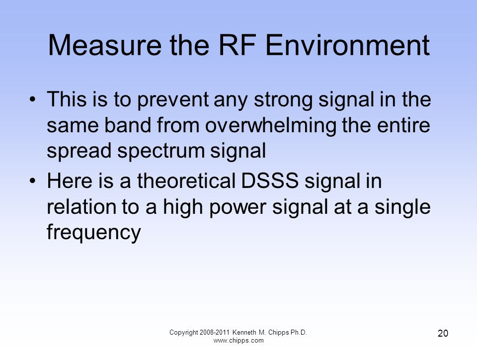 Measure the RF Environment This is to prevent any strong signal in the same band from overwhelming the entire spread spectrum signal Here is a theoretical DSSS signal in relation to a high power signal at a single frequency Copyright 2008-2011 Kenneth M.