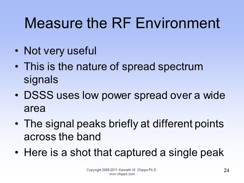 Measure the RF Environment Not very useful This is the nature of spread spectrum signals DSSS uses low power spread over a wide area The signal peaks briefly at different points across the band Here is a shot that captured a single peak Copyright 2008-2011 Kenneth M.