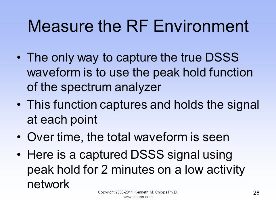 Measure the RF Environment The only way to capture the true DSSS waveform is to use the peak hold function of the spectrum analyzer This function captures and holds the signal at each point Over time, the total waveform is seen Here is a captured DSSS signal using peak hold for 2 minutes on a low activity network Copyright 2008-2011 Kenneth M.