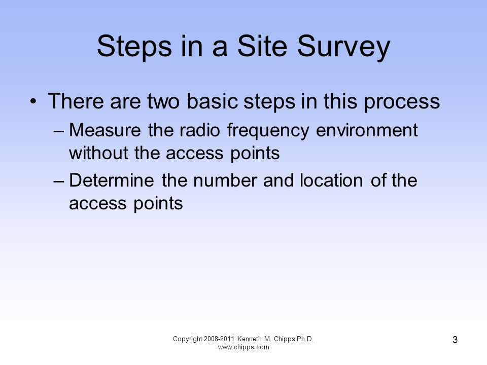 Steps in a Site Survey There are two basic steps in this process –Measure the radio frequency environment without the access points –Determine the num