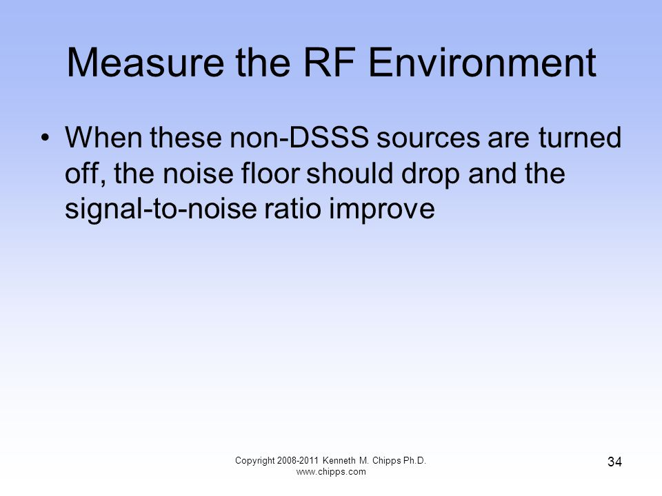 Measure the RF Environment When these non-DSSS sources are turned off, the noise floor should drop and the signal-to-noise ratio improve Copyright 2008-2011 Kenneth M.