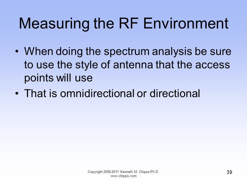 Measuring the RF Environment When doing the spectrum analysis be sure to use the style of antenna that the access points will use That is omnidirectional or directional Copyright 2008-2011 Kenneth M.