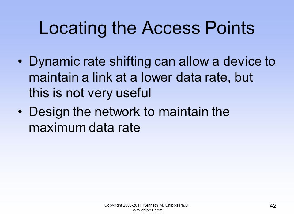 Locating the Access Points Dynamic rate shifting can allow a device to maintain a link at a lower data rate, but this is not very useful Design the network to maintain the maximum data rate Copyright 2008-2011 Kenneth M.