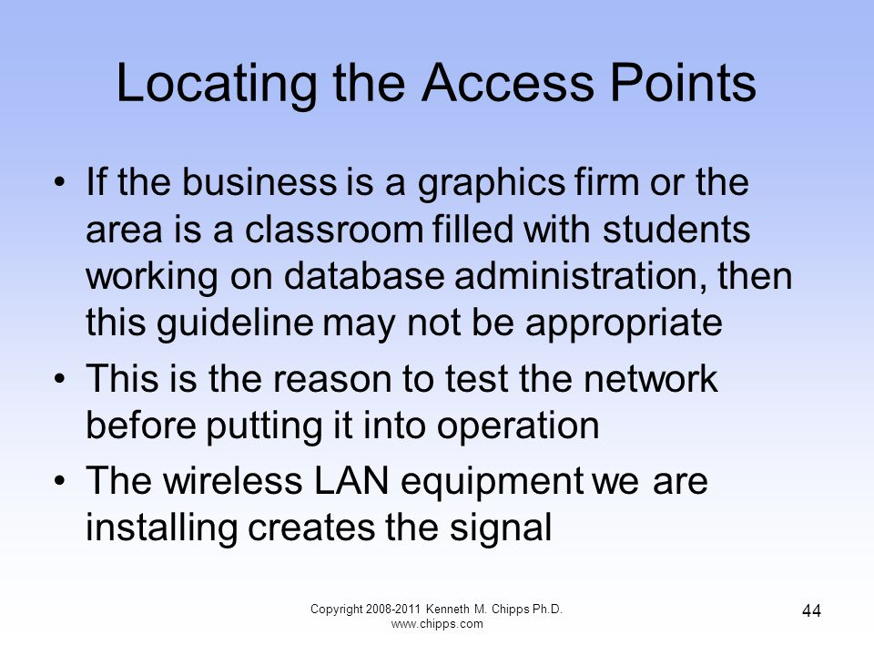 Locating the Access Points If the business is a graphics firm or the area is a classroom filled with students working on database administration, then this guideline may not be appropriate This is the reason to test the network before putting it into operation The wireless LAN equipment we are installing creates the signal Copyright 2008-2011 Kenneth M.