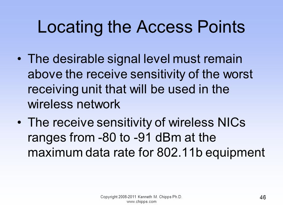 Locating the Access Points The desirable signal level must remain above the receive sensitivity of the worst receiving unit that will be used in the w