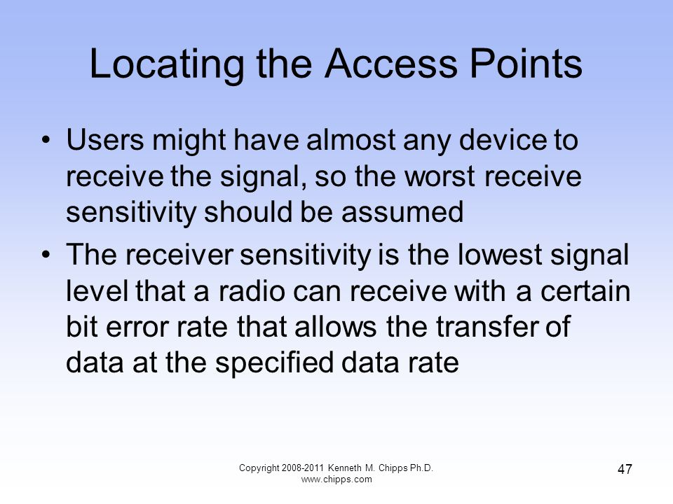 Locating the Access Points Users might have almost any device to receive the signal, so the worst receive sensitivity should be assumed The receiver sensitivity is the lowest signal level that a radio can receive with a certain bit error rate that allows the transfer of data at the specified data rate Copyright 2008-2011 Kenneth M.
