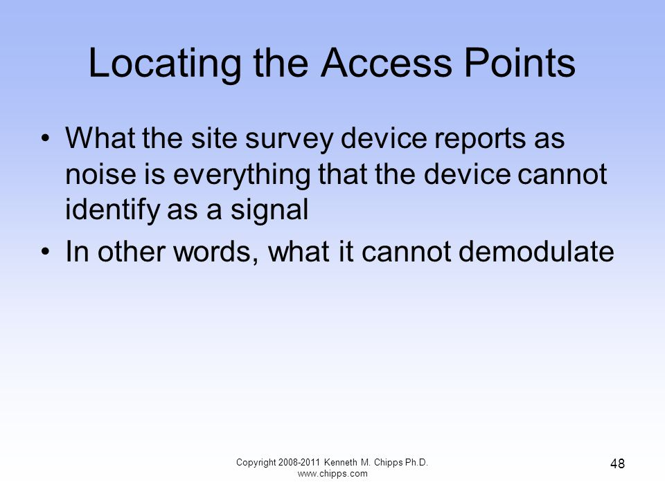 Locating the Access Points What the site survey device reports as noise is everything that the device cannot identify as a signal In other words, what it cannot demodulate Copyright 2008-2011 Kenneth M.