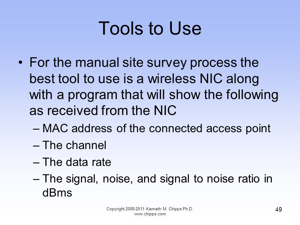 Tools to Use For the manual site survey process the best tool to use is a wireless NIC along with a program that will show the following as received from the NIC –MAC address of the connected access point –The channel –The data rate –The signal, noise, and signal to noise ratio in dBms Copyright 2008-2011 Kenneth M.