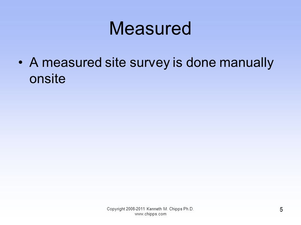 Measured A measured site survey is done manually onsite Copyright 2008-2011 Kenneth M. Chipps Ph.D. www.chipps.com 5