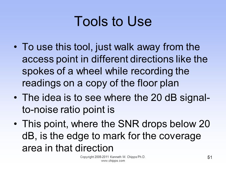 Tools to Use To use this tool, just walk away from the access point in different directions like the spokes of a wheel while recording the readings on