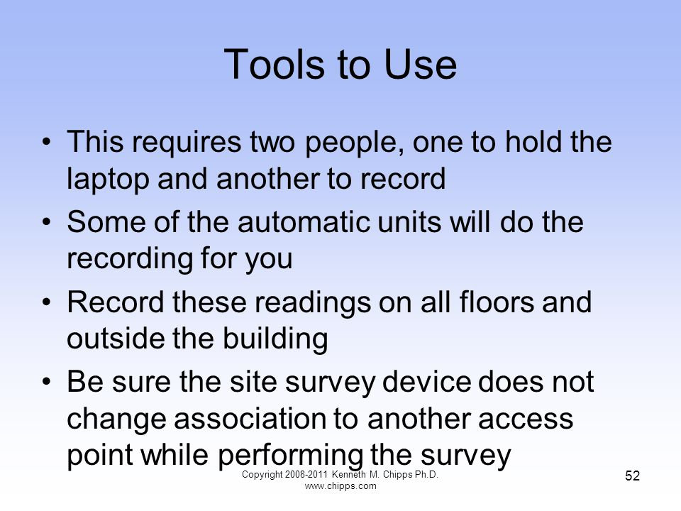 Tools to Use This requires two people, one to hold the laptop and another to record Some of the automatic units will do the recording for you Record these readings on all floors and outside the building Be sure the site survey device does not change association to another access point while performing the survey Copyright 2008-2011 Kenneth M.