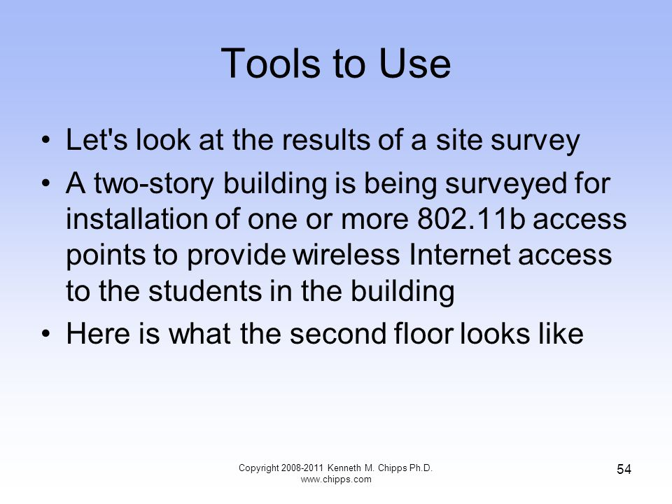 Tools to Use Let s look at the results of a site survey A two-story building is being surveyed for installation of one or more 802.11b access points to provide wireless Internet access to the students in the building Here is what the second floor looks like Copyright 2008-2011 Kenneth M.
