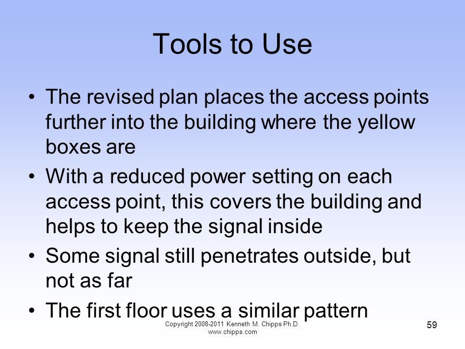 Tools to Use The revised plan places the access points further into the building where the yellow boxes are With a reduced power setting on each access point, this covers the building and helps to keep the signal inside Some signal still penetrates outside, but not as far The first floor uses a similar pattern Copyright 2008-2011 Kenneth M.