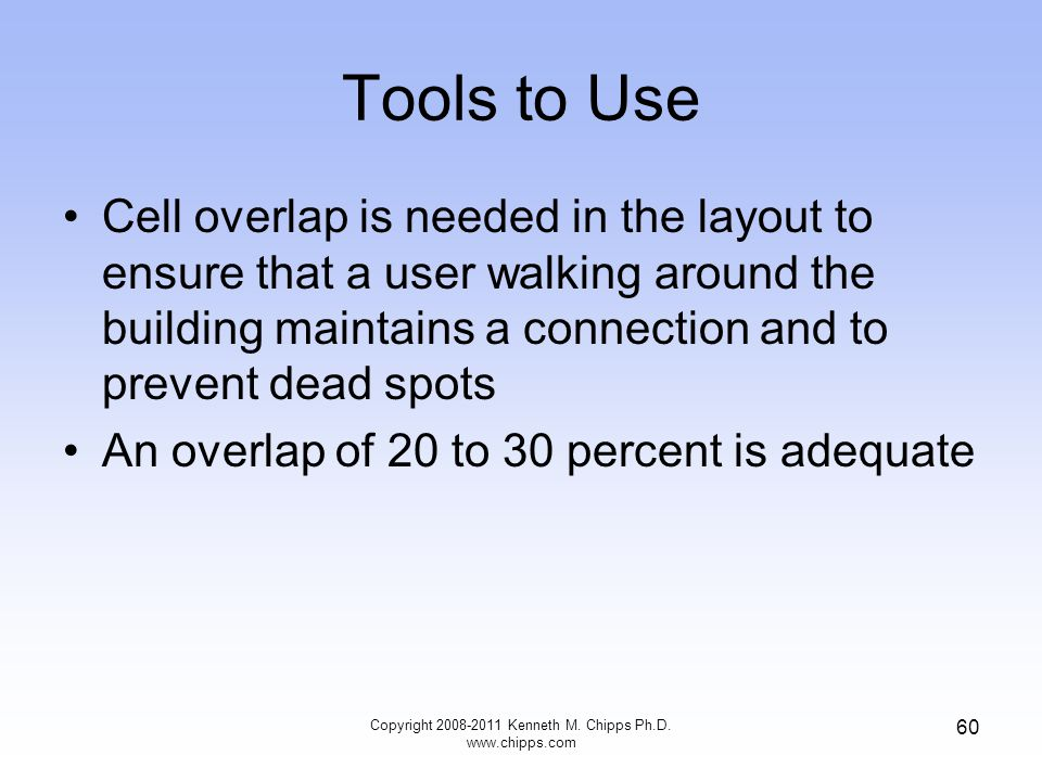 Tools to Use Cell overlap is needed in the layout to ensure that a user walking around the building maintains a connection and to prevent dead spots An overlap of 20 to 30 percent is adequate Copyright 2008-2011 Kenneth M.