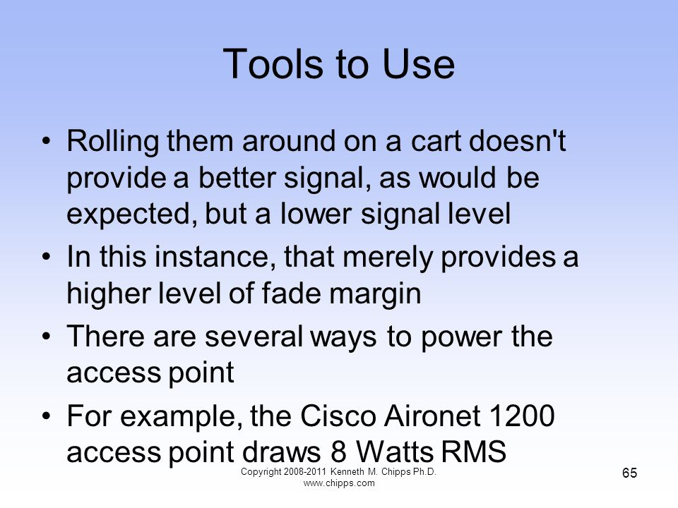 Tools to Use Rolling them around on a cart doesn t provide a better signal, as would be expected, but a lower signal level In this instance, that merely provides a higher level of fade margin There are several ways to power the access point For example, the Cisco Aironet 1200 access point draws 8 Watts RMS Copyright 2008-2011 Kenneth M.